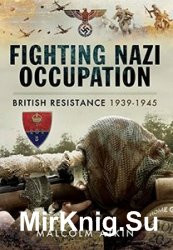 Fighting Nazi Occupation: British Resistance 1939 - 1945