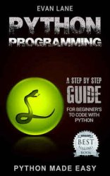 Python Programming: A Step by Step Beginner's Guide to Coding with Python in 7 Days or Less