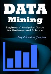 Data Mining: Beginners' Analytics Guide for Business and Science
