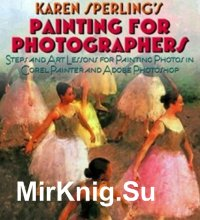Painting for Photographers: Steps and Art Lessons for painting Photos in Corel Painter and Adobe Photoshop