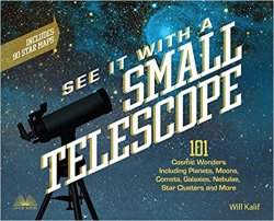 See It with a Small Telescope: 101 Cosmic Wonders Including Planets, Moons, Comets, Galaxies, Nebulae, Star Clusters and More