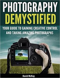 Photography Demystified: Your Guide to Gaining Creative Control and Taking Amazing Photographs!