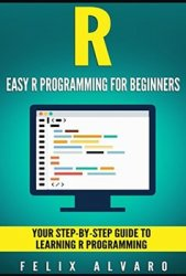 R: Easy R Programming for Beginners, Your Step-By-Step Guide To Learning R Programming