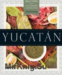 Yucatan: Recipes from a Culinary Expedition