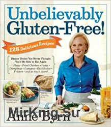 Unbelievably Gluten-Free: 128 Delicious Recipes