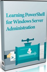 Learning PowerShell for Windows Server Administration (Видеокурс)