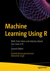 Machine Learning Using R: With Time Series and Industry-Based Use Cases in R, 2nd Edition