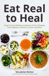 Eat Real to Heal Using Food As Medicine to Reverse Chronic Diseases from Diabetes, Arthritis, Cancer and More