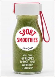 Sport Smoothies: More Than 65 Recipes to Boost Your Workouts & Recovery