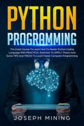 Python Programming: The Crash Course To Learn How To Master Python Coding Language With Practical Exercises