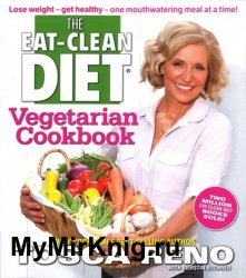 The Eat-Clean Diet Vegetarian Cookbook: Lose Weight and Get Healthy - One Mouthwatering Meal at a Time!