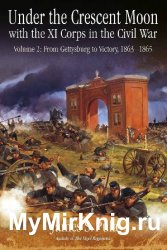 Under the Crescent Moon with the XI Corps in the Civil War. Volume 2: From Gettysburg to Victory, 1863-1865