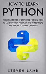 How To Learn Python : The Ultimate Step By Step Guide For Beginners To Learn Python Programming By Technical And Practical Coding Language