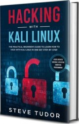 Hacking With Kali Linux: The Practical Beginner's Guide to Learn How To Hack With Kali Linux in One Day Step-by-Step
