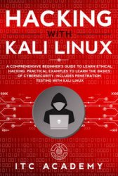 Hacking with Kali Linux: A Comprehensive Beginner's Guide to Learn Ethical Hacking. Practical Examples to Learn the Basics of Cybersecurity. Includes Penetration Testing with Kali Linux