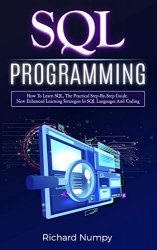 SQL Programming: How To Learn SQL, The Practical Step-by-Step Guide. New Enhanced Learning Strategies In SQL Languages And Coding