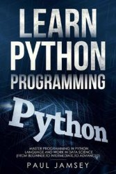 Learn Python Programming: Master Programming in Python Language and WORK in Data Science (from beginner to intermediate to advanced)
