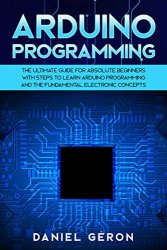 Arduino Programming: The Ultimate Guide for Absolute Beginners with Steps to Learn Arduino Programming