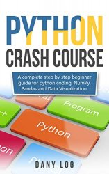 Python crash course: A complete step by step beginner guide for python coding, NumPy, Pandas and Data Visualization