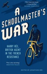 A Schoolmaster's War: Harry Ree: A British Agent in the French Resistance