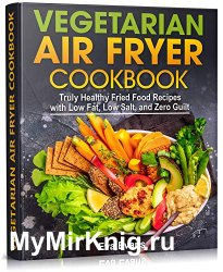 Vegetarian Air Fryer Cookbook: Truly Healthy Fried Food Recipes With Low Fat, Low Salt, and Zero Guilt