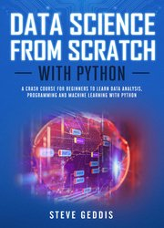 Data Science from Scratch With Python: A crash course for beginners to learn Data Analysis, Programming and Machine Learning with Python