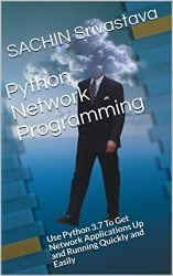 Python Network Programming: Use Python 3.7 To Get Network Applications Up and Running Quickly and Easily