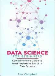 Data Science for Beginners: Comprehensive Guide to Most Important Basics in Data Science
