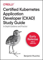 Certified Kubernetes Application Developer (CKAD) Study Guide (Early Release 2021)