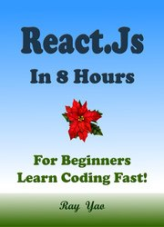 REACT: React.Js Programming in 8 Hours, For Beginners, Learn Coding Fast: React.js Quick Start Guide