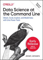 Data Science at the Command Line: Obtain, Scrub, Explore, and Model Data with Unix Power Tools, 2nd Edition (Second Early Release)