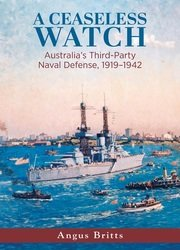 A Ceaseless Watch: Australia's Third-Party Naval Defense 1919–1942 (Studies in Naval History and Sea Power)