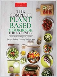The Complete Plant Based Cookbook for Beginners: More than 100 Inspired, Flexible Recipes for Easy Cooking Without Meat